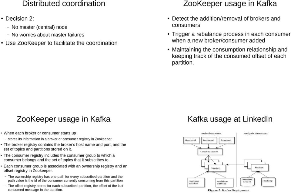ZooKeeper usage in Kafka Kafka usage at LinkedIn When each broker or consumer starts up stores its information in a broker or consumer registry in Zookeeper.