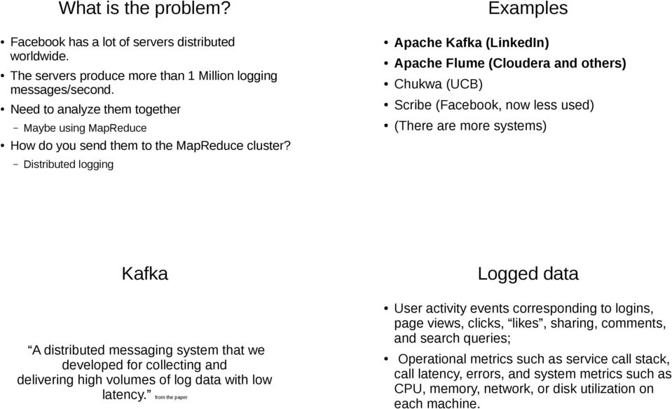 Distributed logging Apache Kafka (LinkedIn) Apache Flume (Cloudera and others) Chukwa (UCB) Scribe (Facebook, now less used) (There are more systems) Kafka Logged data A distributed messaging system
