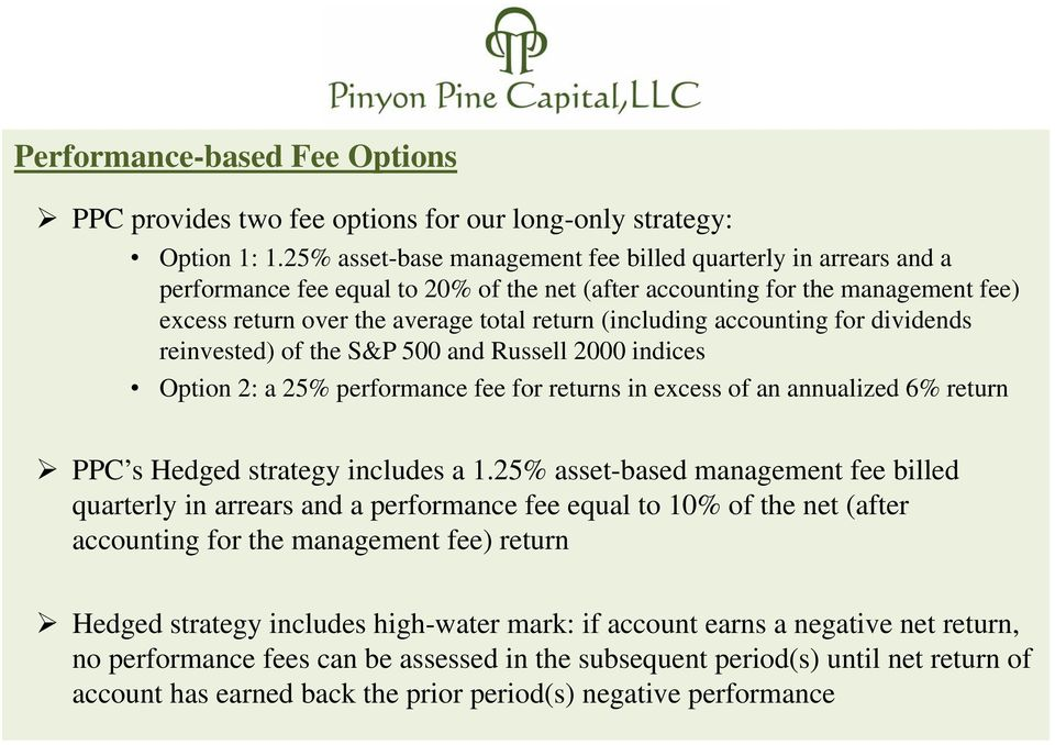 (including accounting for dividends reinvested) of the S&P 500 and Russell 2000 indices Option 2: a 25% performance fee for returns in excess of an annualized 6% return PPC s Hedged strategy includes