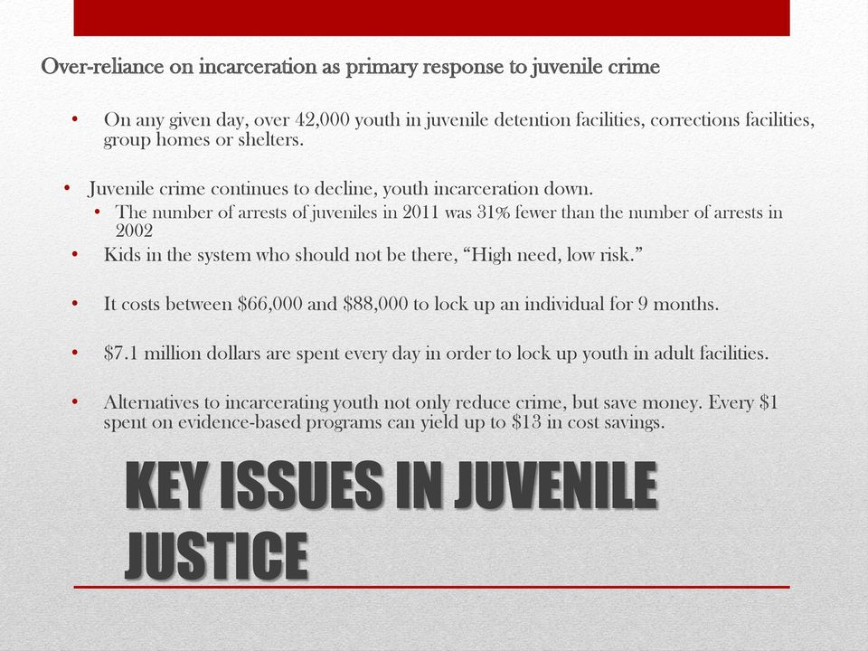 The number of arrests of juveniles in 2011 was 31% fewer than the number of arrests in 2002 Kids in the system who should not be there, High need, low risk.