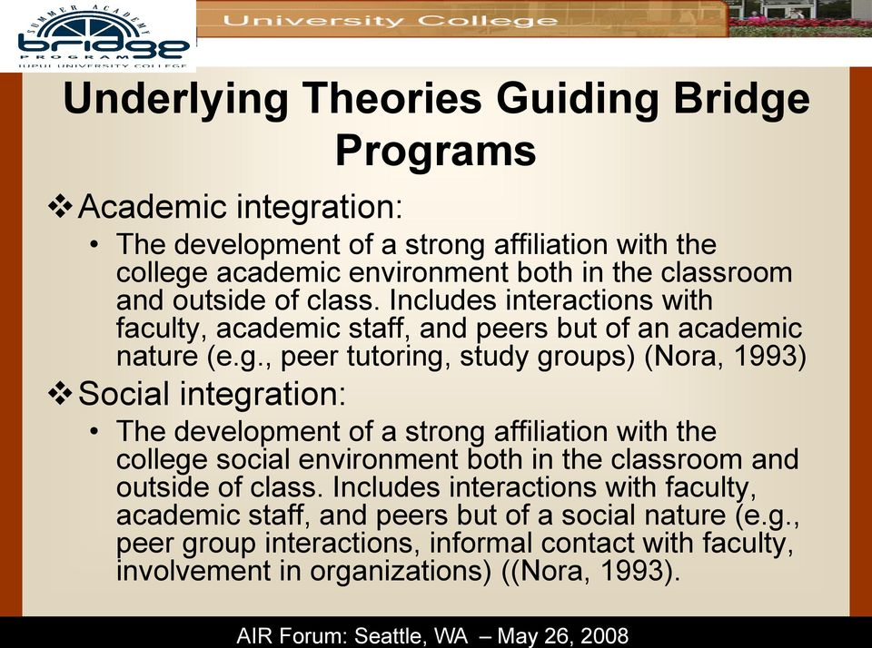 , peer tutoring, study groups) (Nora, 1993) Social integration: The development of a strong affiliation with the college social environment both in the classroom