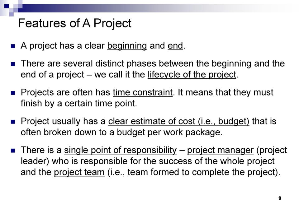 Projects are often has time constraint. It means that they must finish by a certain time point. Project usually has a clear estimate of cost (i.e., budget) that is often broken down to a budget per work package.