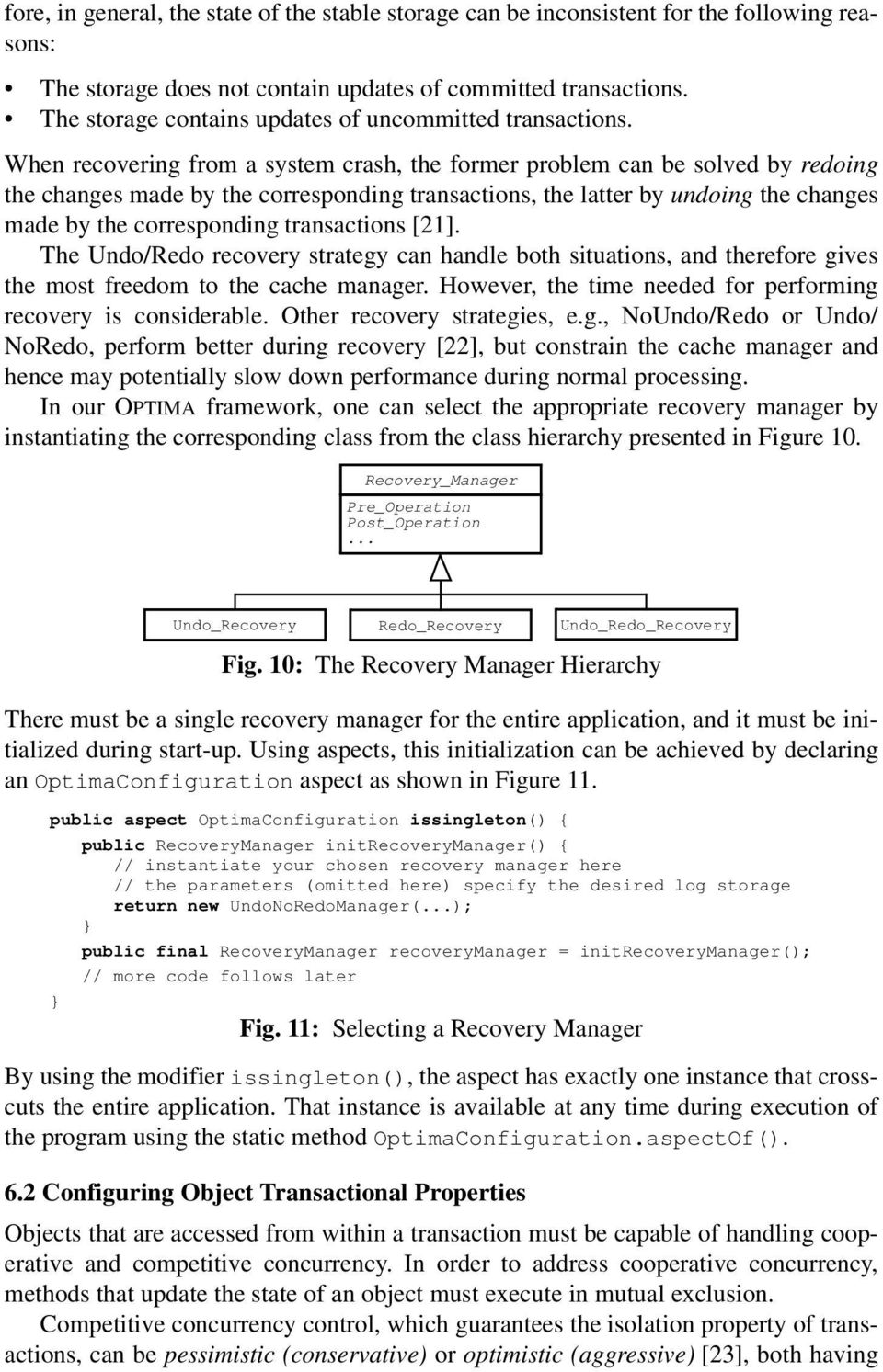 When recovering from a system crash, the former problem can be solved by redoing the changes made by the corresponding transactions, the latter by undoing the changes made by the corresponding