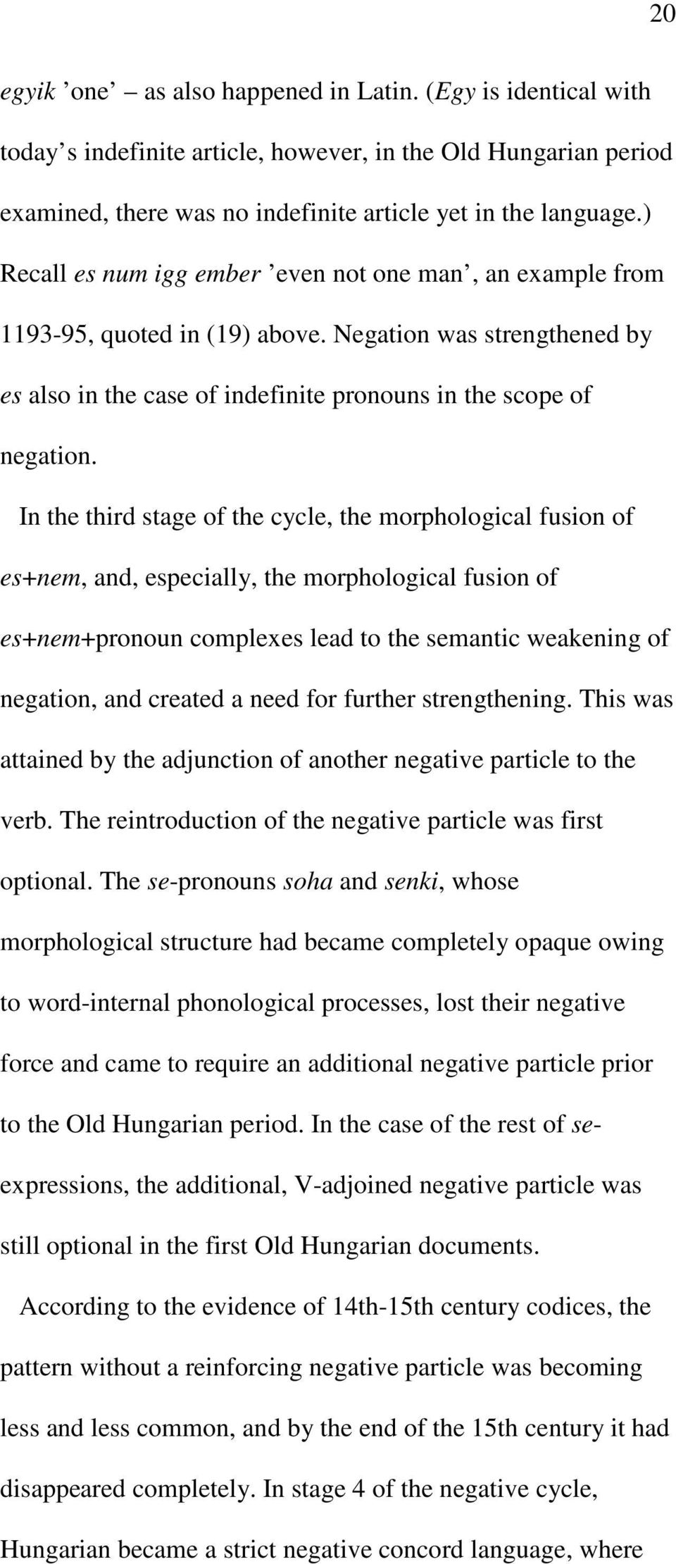 In the third stage of the cycle, the morphological fusion of es+nem, and, especially, the morphological fusion of es+nem+pronoun complexes lead to the semantic weakening of negation, and created a