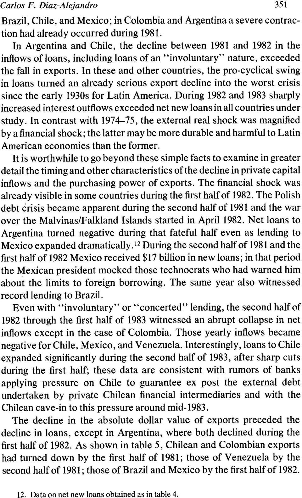 In these and other countries, the pro-cyclical swing in loans turned an already serious export decline into the worst crisis since the early 1930s for Latin America.