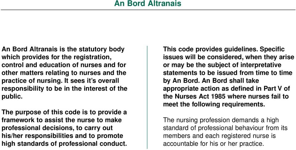 The purpose of this code is to provide a framework to assist the nurse to make professional decisions, to carry out his/her responsibilities and to promote high standards of professional conduct.