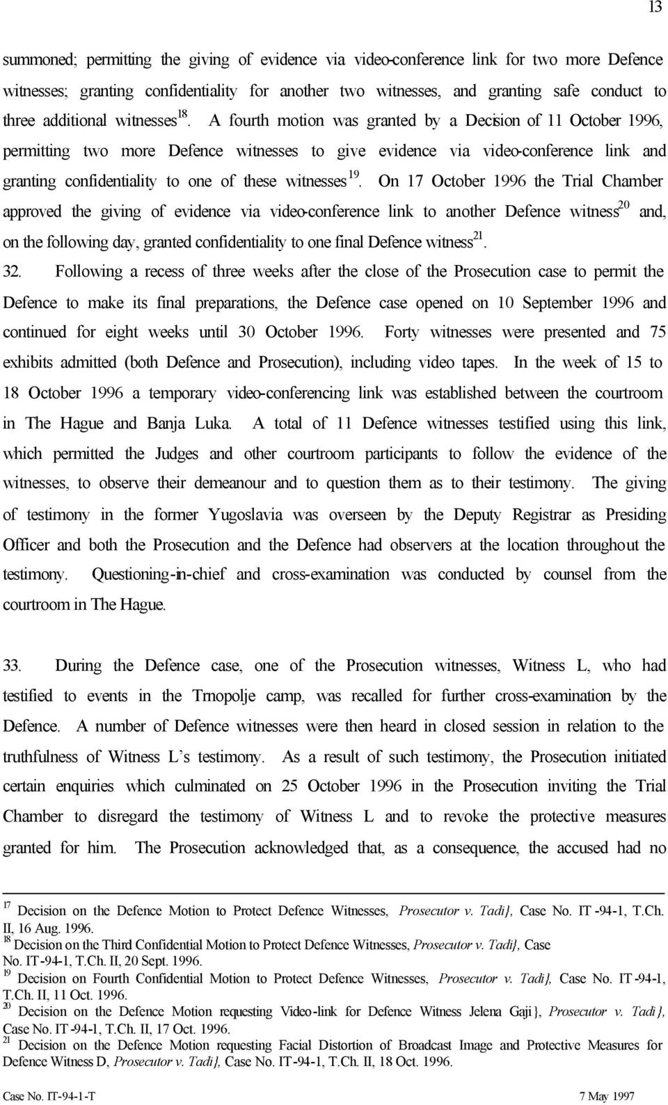 A fourth motion was granted by a Decision of 11 October 1996, permitting two more Defence witnesses to give evidence via video-conference link and granting confidentiality to one of these witnesses