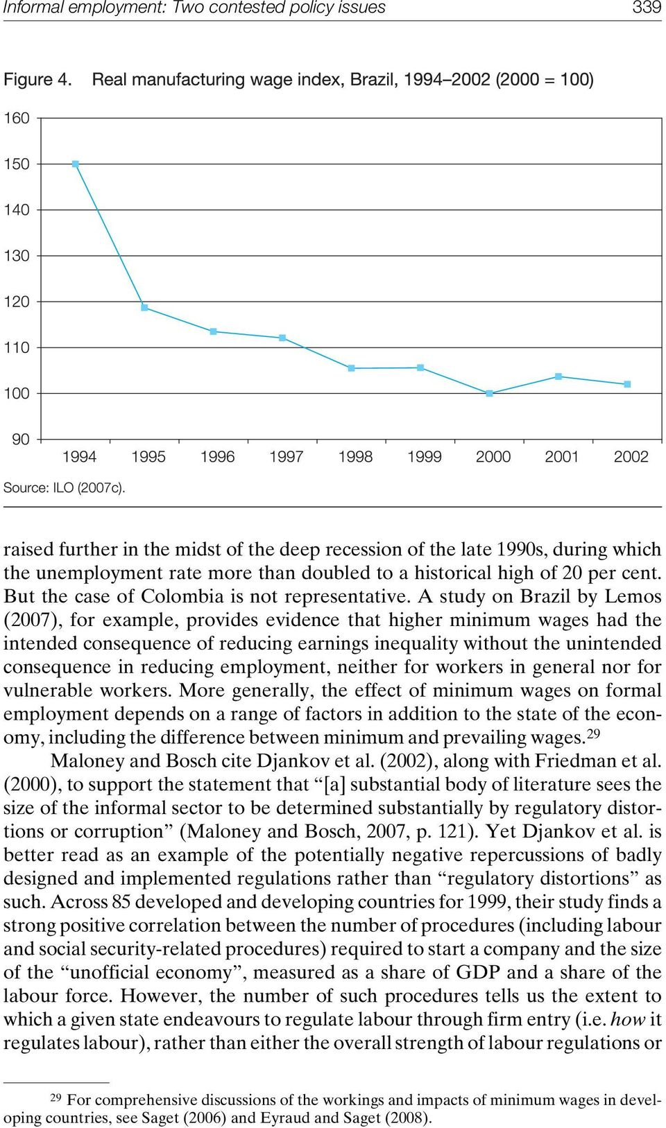 A study on Brazil by Lemos (2007), for example, provides evidence that higher minimum wages had the intended consequence of reducing earnings inequality without the unintended consequence in reducing