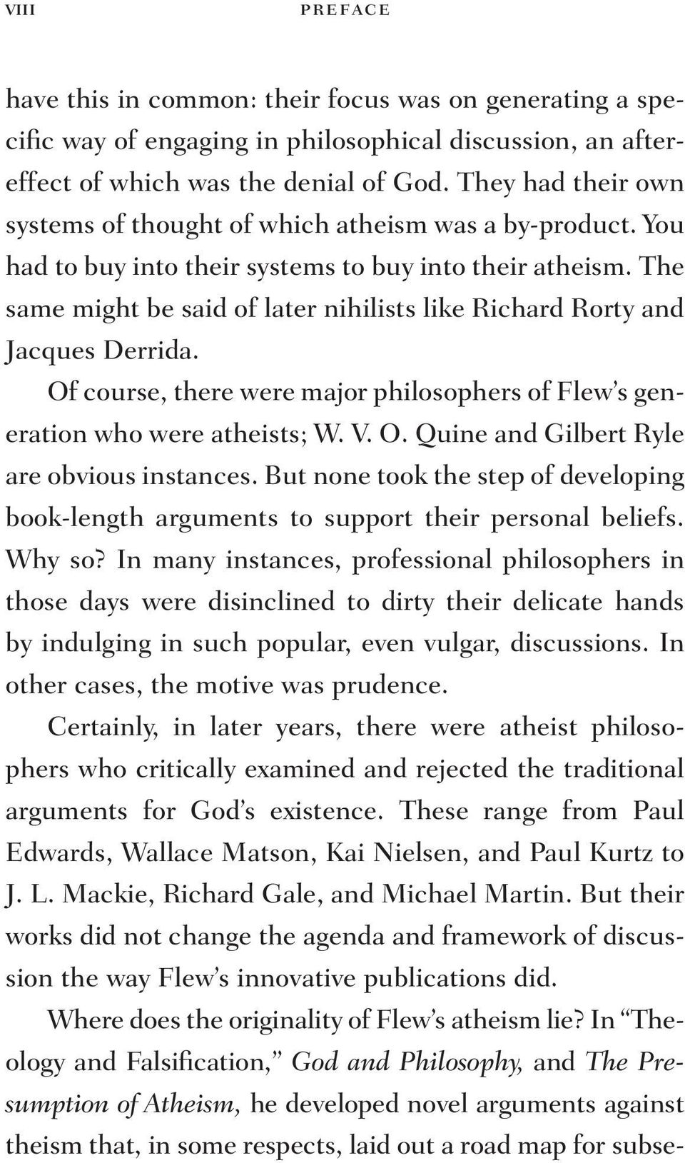 The same might be said of later nihilists like Richard Rorty and Jacques Derrida. Of course, there were major philosophers of Flew s generation who were atheists; W. V. O. Quine and Gilbert Ryle are obvious instances.