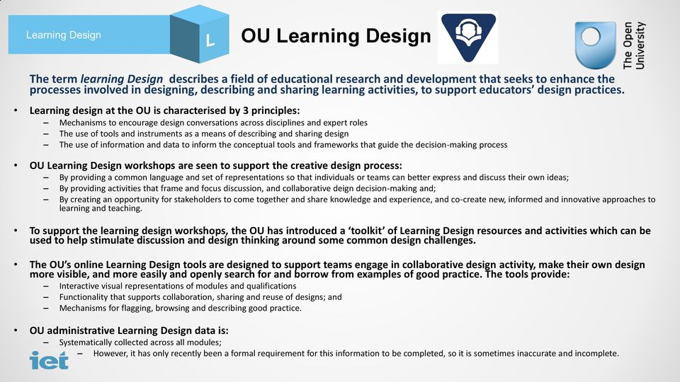 Learning design at the OU is characterised by 3 principles: Mechanisms to encourage design conversations across disciplines and expert roles The use of tools and instruments as a means of describing
