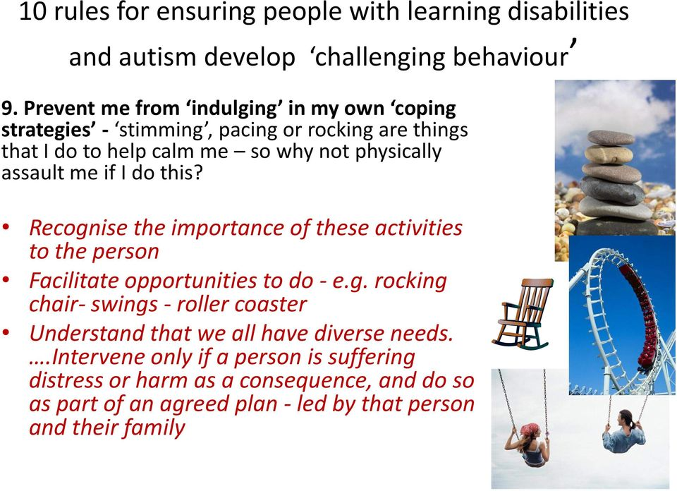 Recognise the importance of these activities to the person Facilitate opportunities to do - e.g. rocking chair- swings - roller coaster Understand that we all have diverse needs.