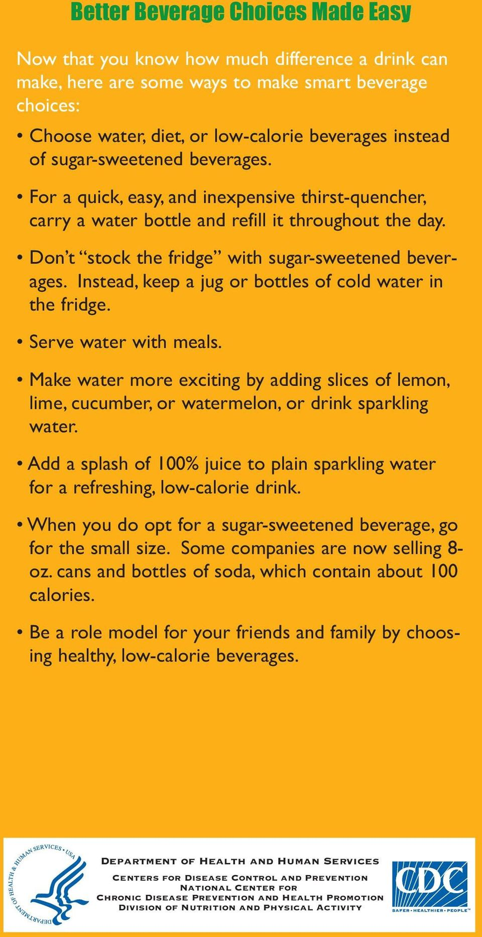 Instead, keep a jug or bottles of cold water in the fridge. Serve water with meals. Make water more exciting by adding slices of lemon, lime, cucumber, or watermelon, or drink sparkling water.