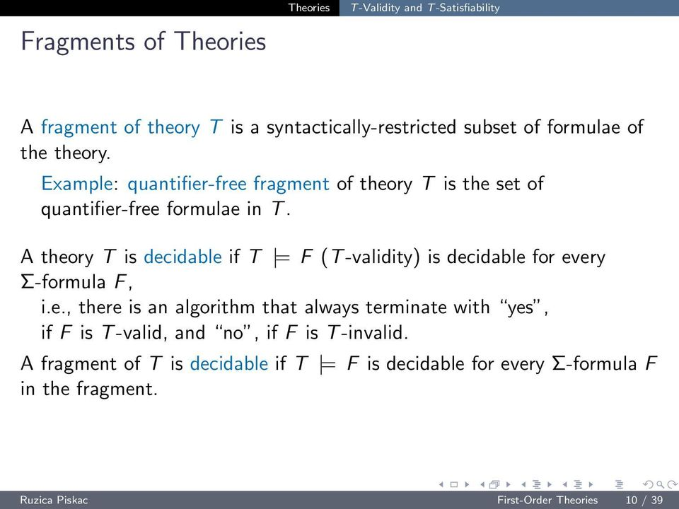 A theory T is decidable if T = F (T-validity) is decidable for every Σ-formula F, i.e., there is an algorithm that always terminate with yes, if F is T-valid, and no, if F is T-invalid.