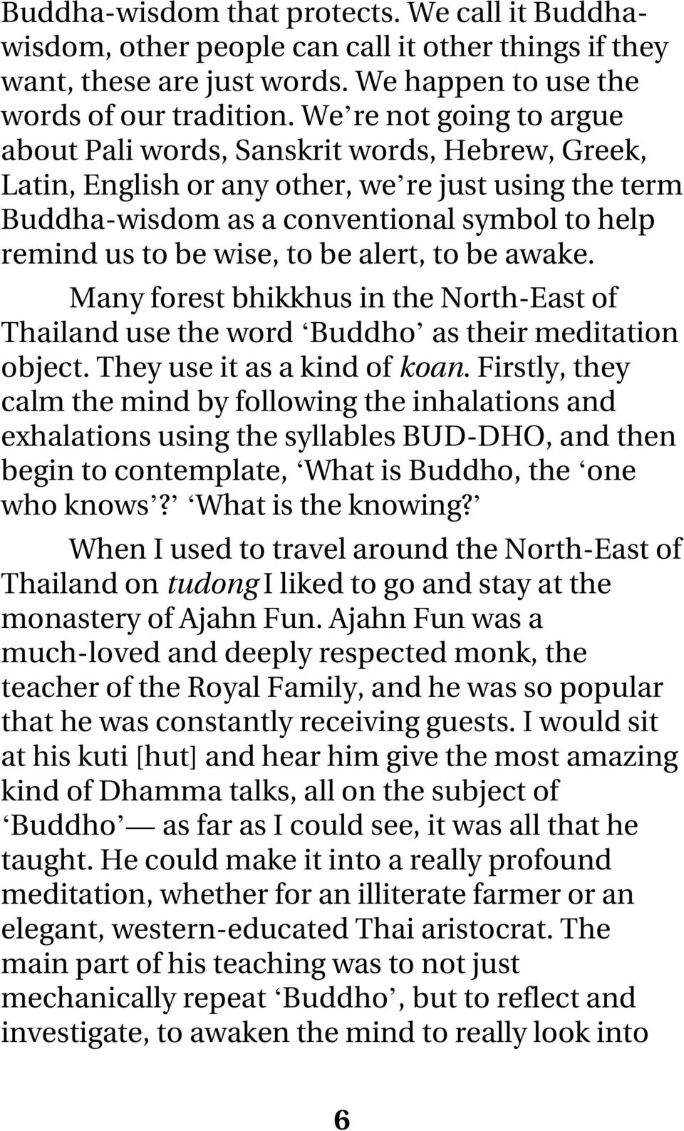 to be alert, to be awake. Many forest bhikkhus in the North-East of Thailand use the word Buddho as their meditation object. They use it as a kind of koan.