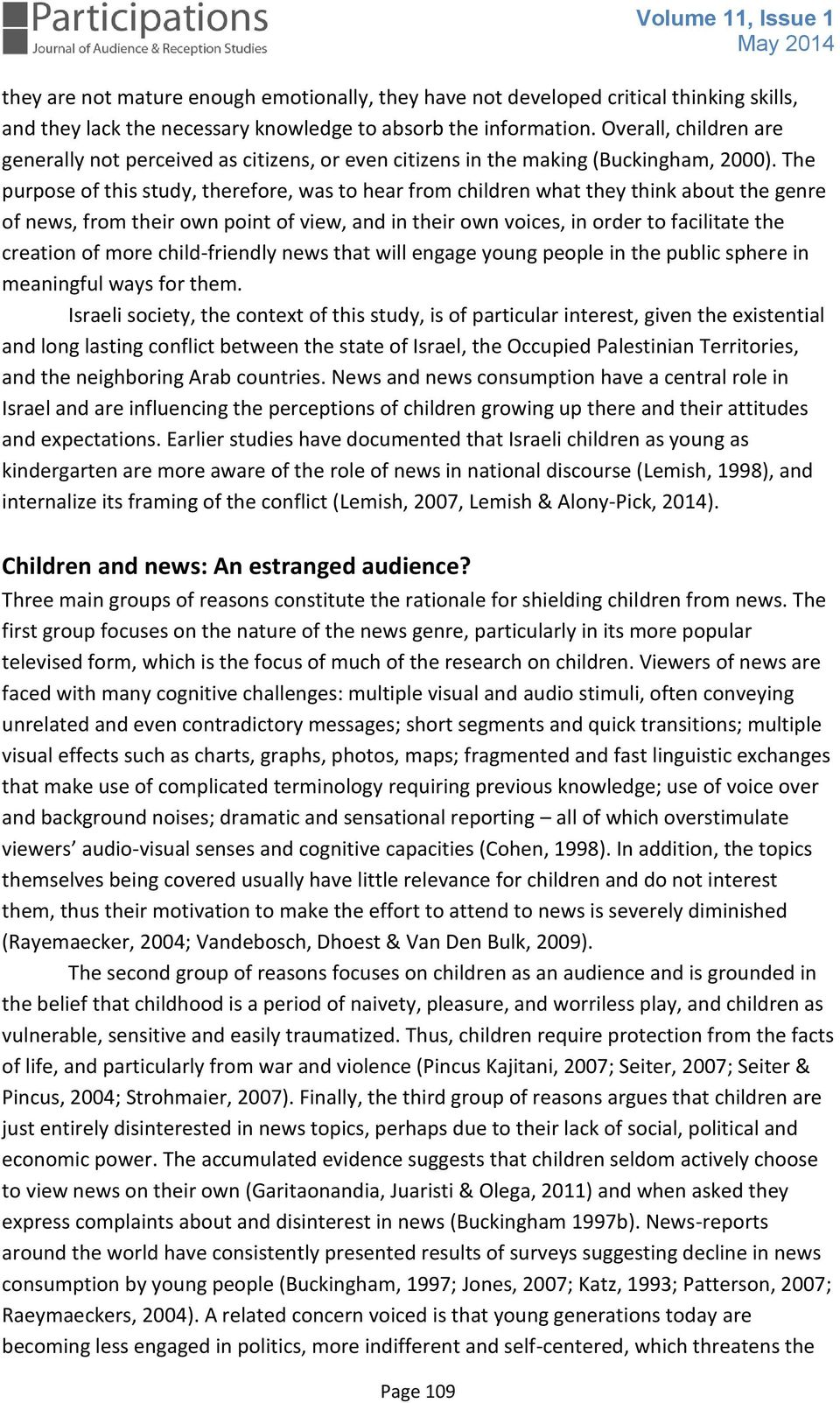 The purpose of this study, therefore, was to hear from children what they think about the genre of news, from their own point of view, and in their own voices, in order to facilitate the creation of