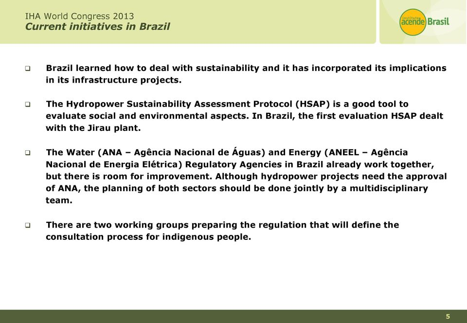 The Water (ANA Agência Nacional de Águas) and Energy (ANEEL Agência Nacional de Energia Elétrica) Regulatory Agencies in Brazil already work together, but there is room for improvement.