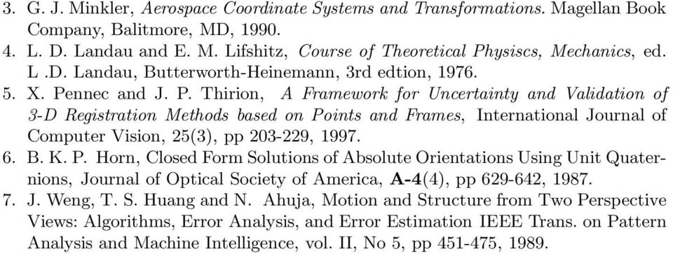 K. P. Horn, Closed Form Solutions of Absolute Orientations Using Unit Quaternions, Journal of Optical Society of America, A-4(4), pp 69-64, 1987. 7. J. Weng, T. S. Huang and N.