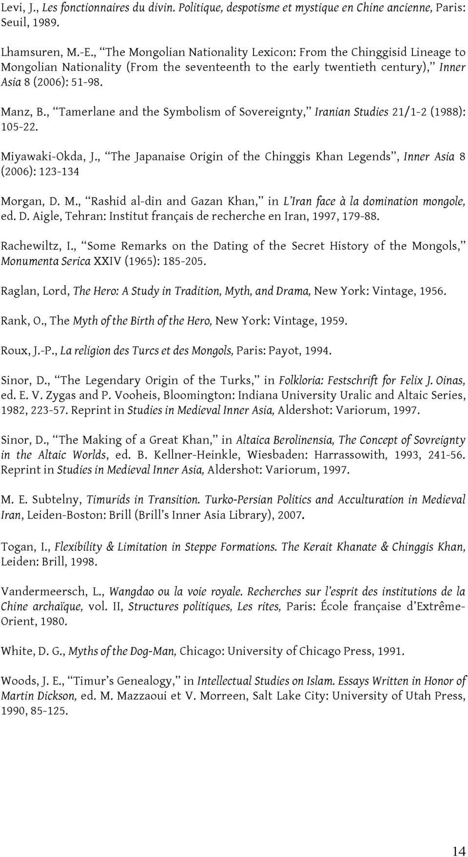 , Tamerlane and the Symbolism of Sovereignty, Iranian Studies 21/1-2 (1988): 105-22. Miyawaki-Okda, J., The Japanaise Origin of the Chinggis Khan Legends, Inner Asia 8 (2006): 123-134 Morgan, D. M., Rashid al-din and Gazan Khan, in L Iran face à la domination mongole, ed.