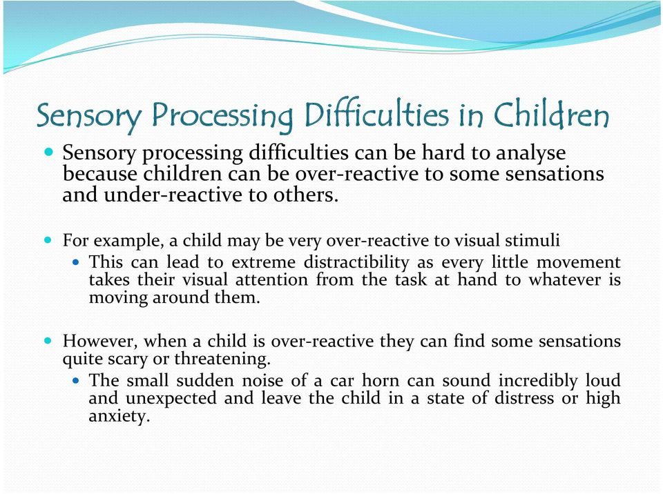 For example, a child may be very over reactive to visual stimuli This can lead to extreme distractibility as every little movement takes their visual attention