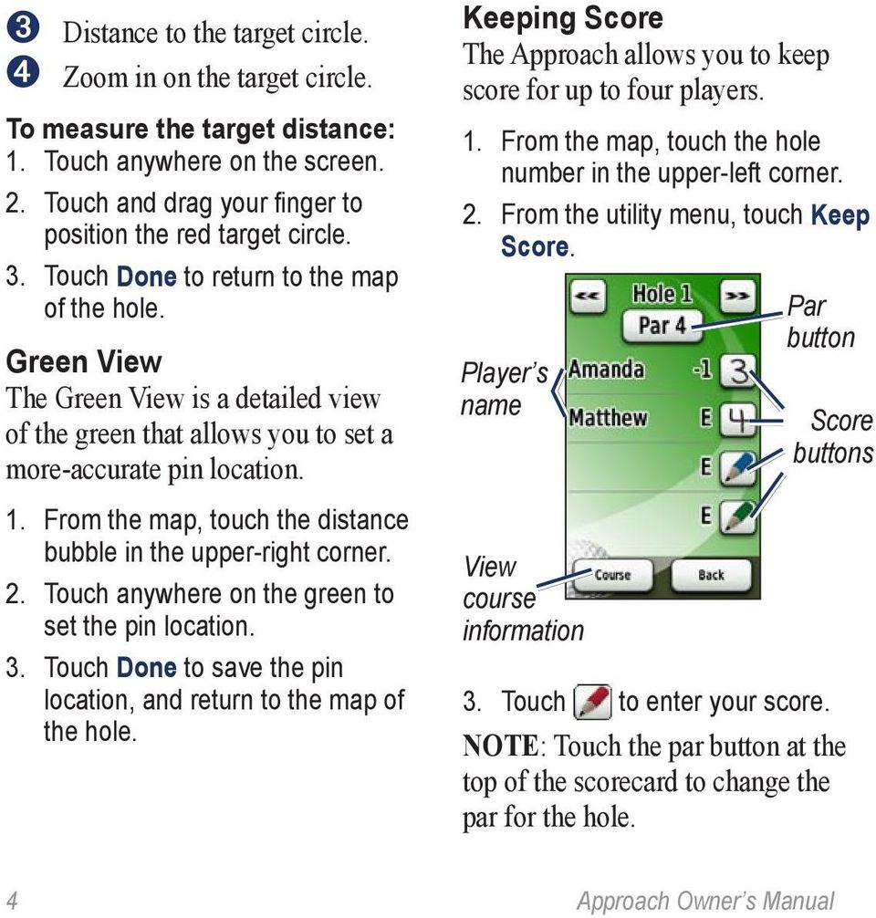 From the map, touch the distance bubble in the upper-right corner. 2. Touch anywhere on the green to set the pin location. 3. Touch Done to save the pin location, and return to the map of the hole.