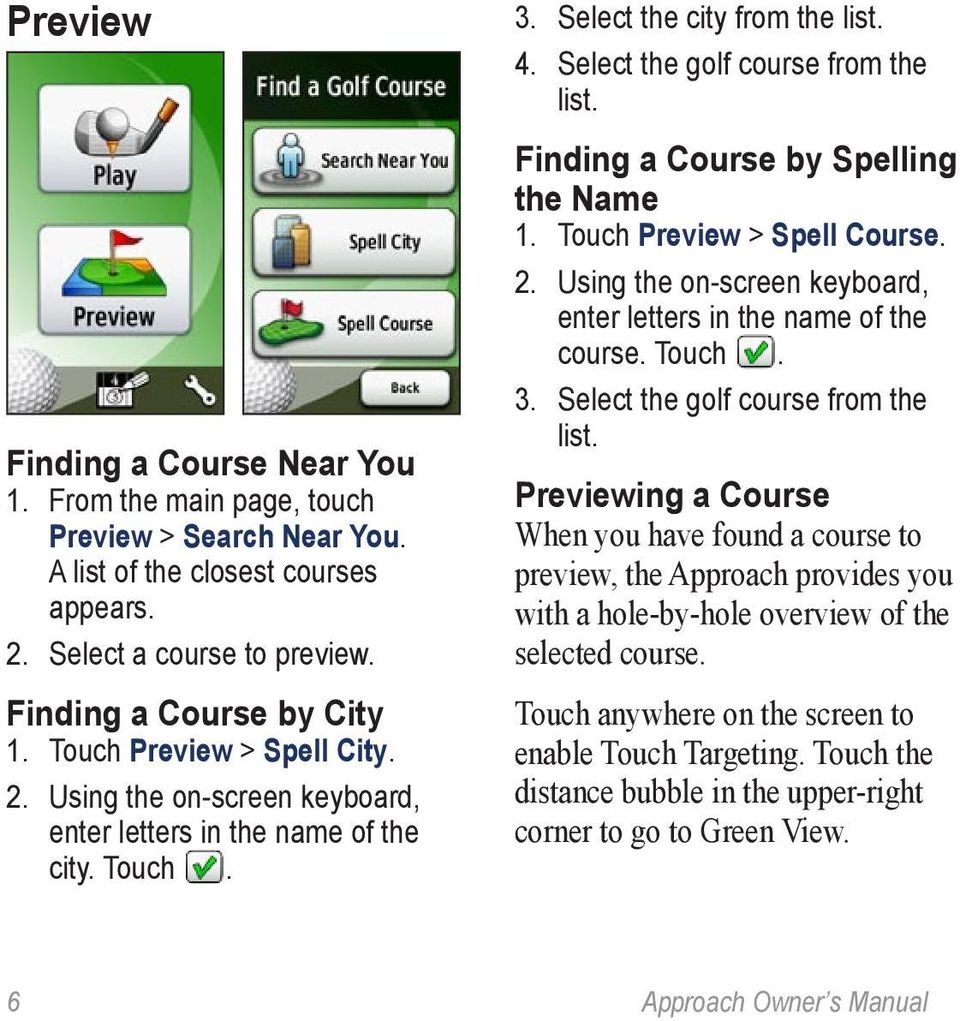 Finding a Course by Spelling the Name 1. Touch Preview > Spell Course. 2. Using the on-screen keyboard, enter letters in the name of the course. Touch. 3. Select the golf course from the list.