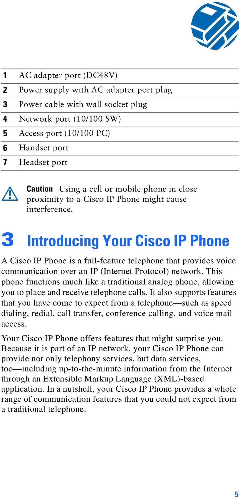 3 Introducing Your Cisco IP Phone A Cisco IP Phone is a full-feature telephone that provides voice communication over an IP (Internet Protocol) network.