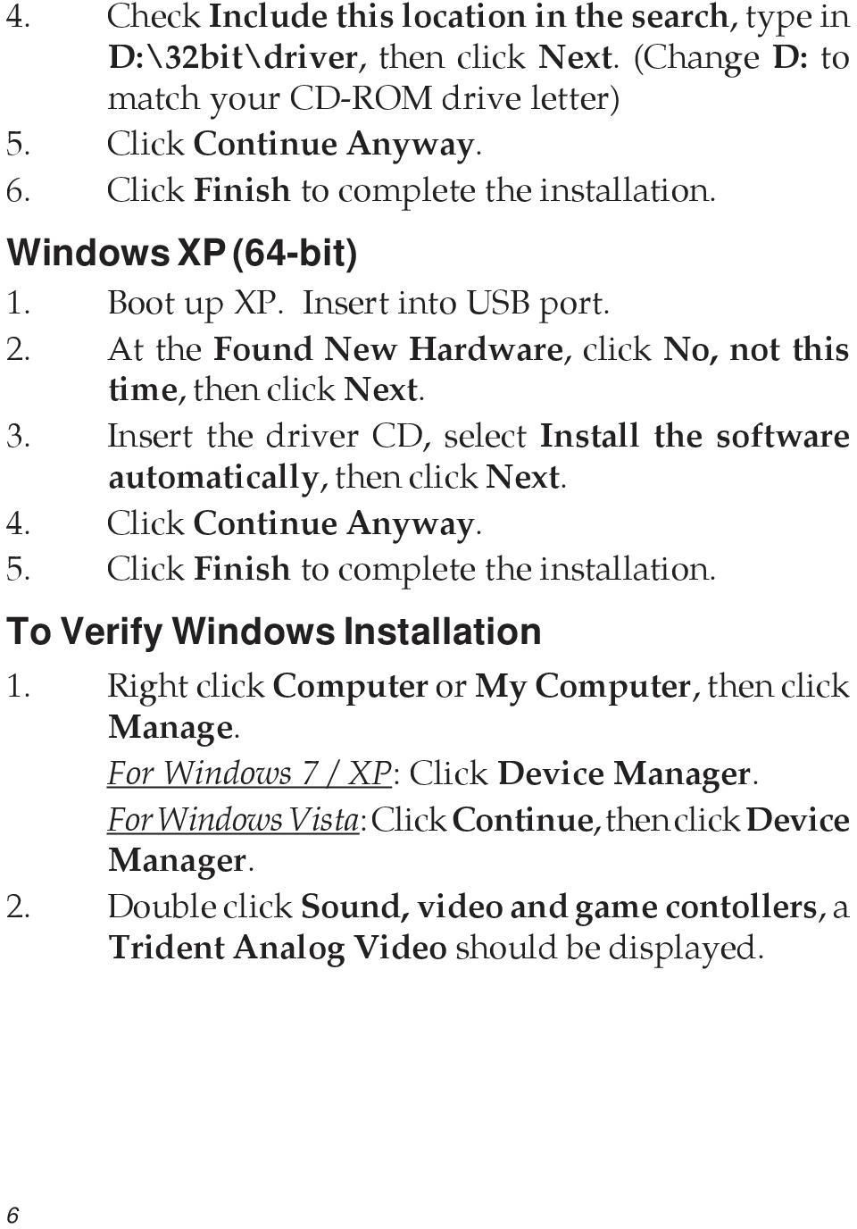 Insert the driver CD, select Install the software automatically, then click Next. 4. Click Continue Anyway. 5. Click Finish to complete the installation. To Verify Windows Installation 1.