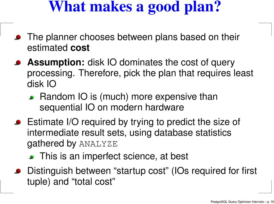 Therefore, pick the plan that requires least disk IO Random IO is (much) more expensive than sequential IO on modern hardware Estimate I/O
