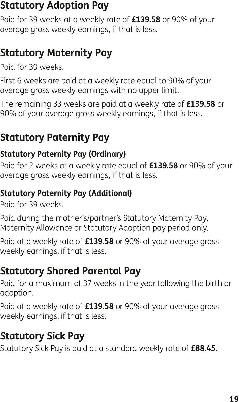 58 or 90% of your average gross weekly earnings, if that is less. Statutory Paternity Pay Statutory Paternity Pay (Ordinary) Paid for 2 weeks at a weekly rate equal of 139.