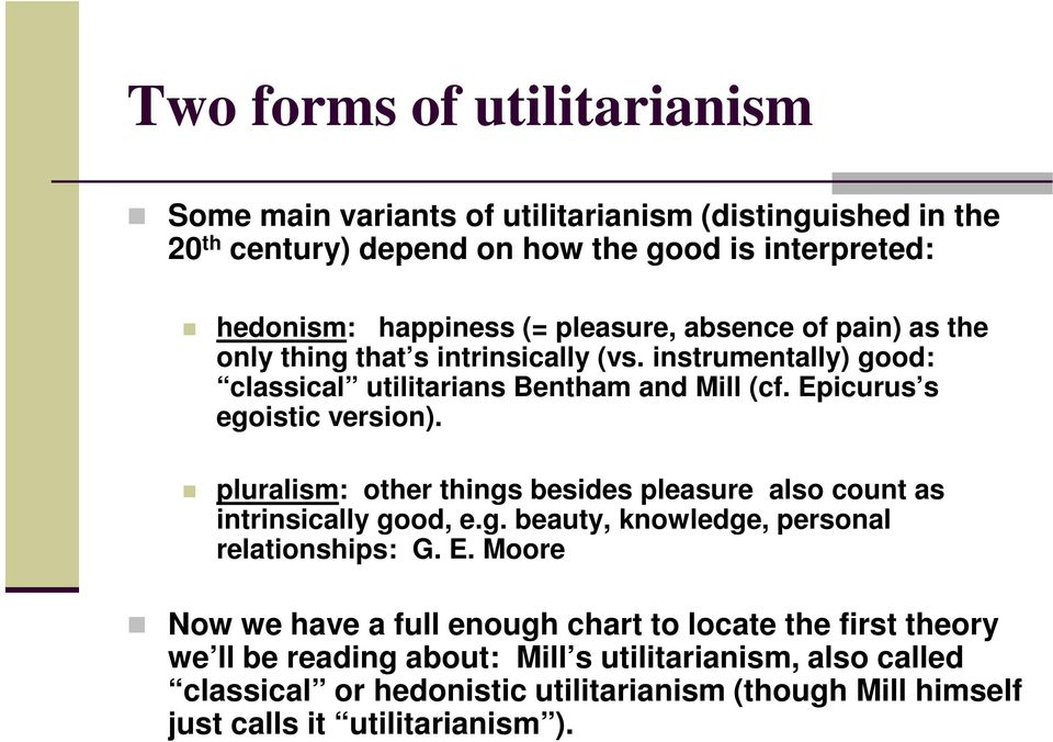pluralism: other things besides pleasure also count as intrinsically good, e.g. beauty, knowledge, personal relationships: G. E.
