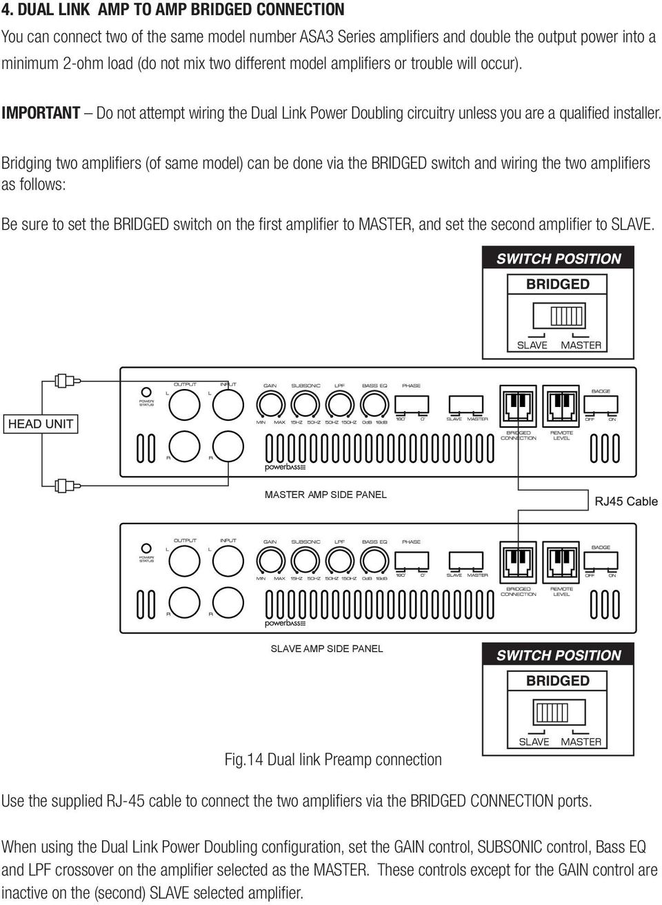 Bridging two amplifiers (of same model) can be done via the BRIDGED switch and wiring the two amplifiers as follows: Be sure to set the BRIDGED switch on the first amplifier to MASTER, and set the
