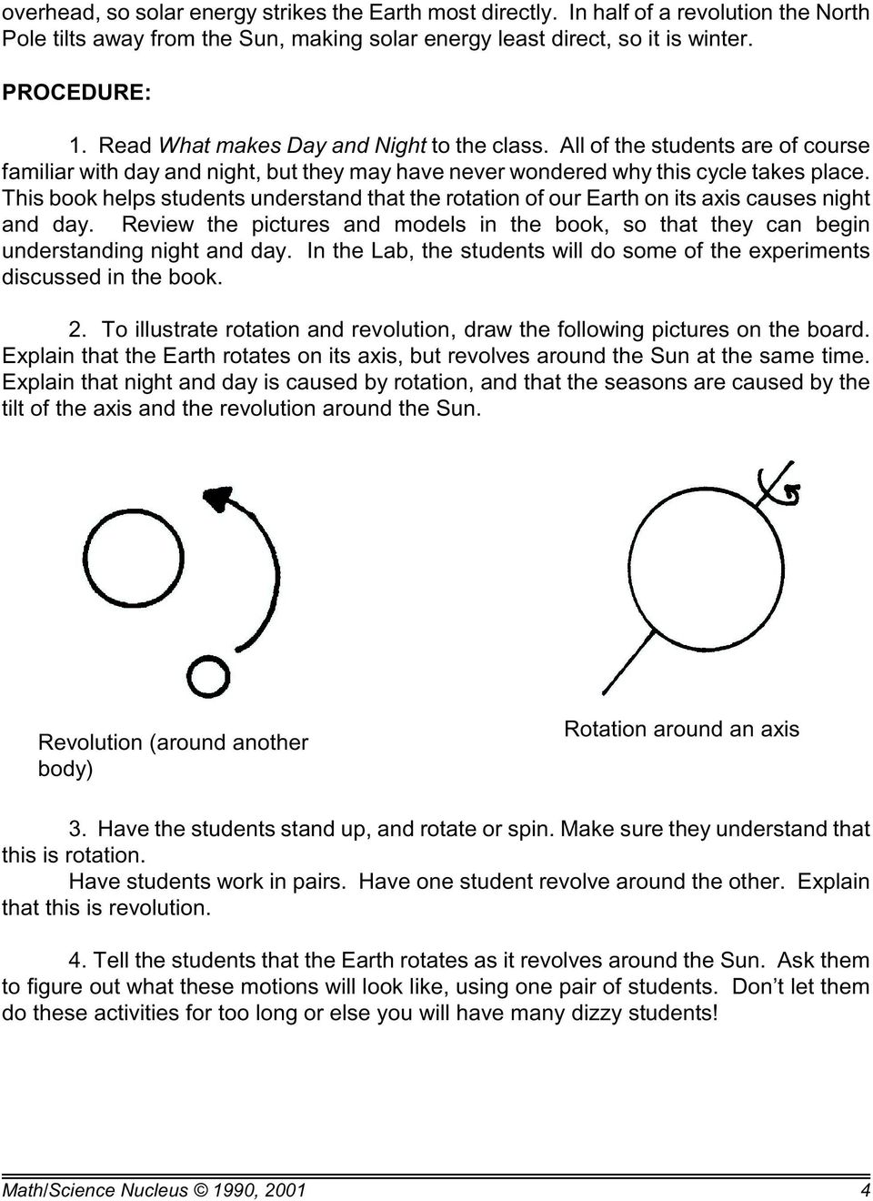 This book helps students understand that the rotation of our Earth on its axis causes night and day. Review the pictures and models in the book, so that they can begin understanding night and day.