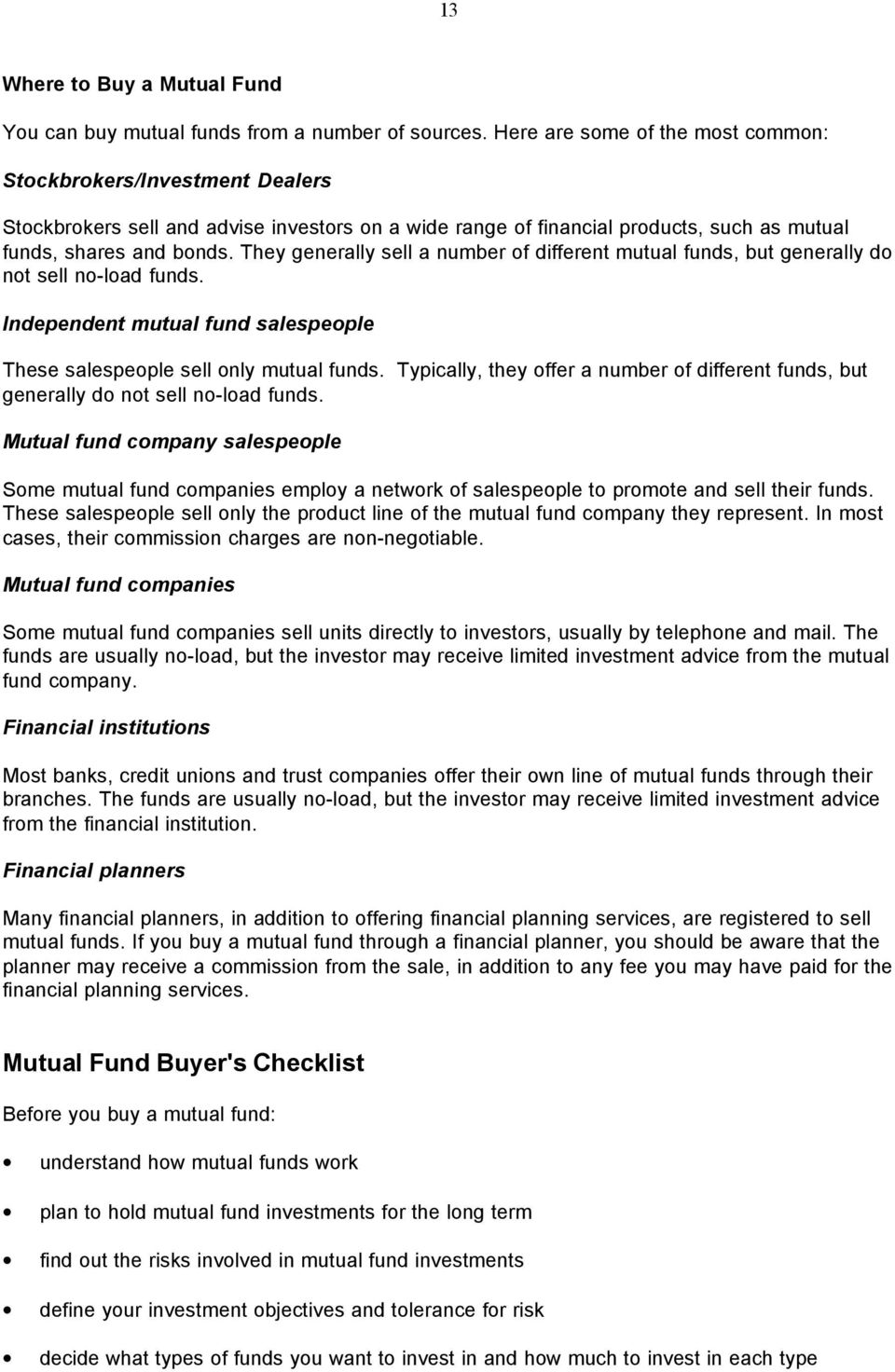 They generally sell a number of different mutual funds, but generally do not sell no-load funds. Independent mutual fund salespeople These salespeople sell only mutual funds.