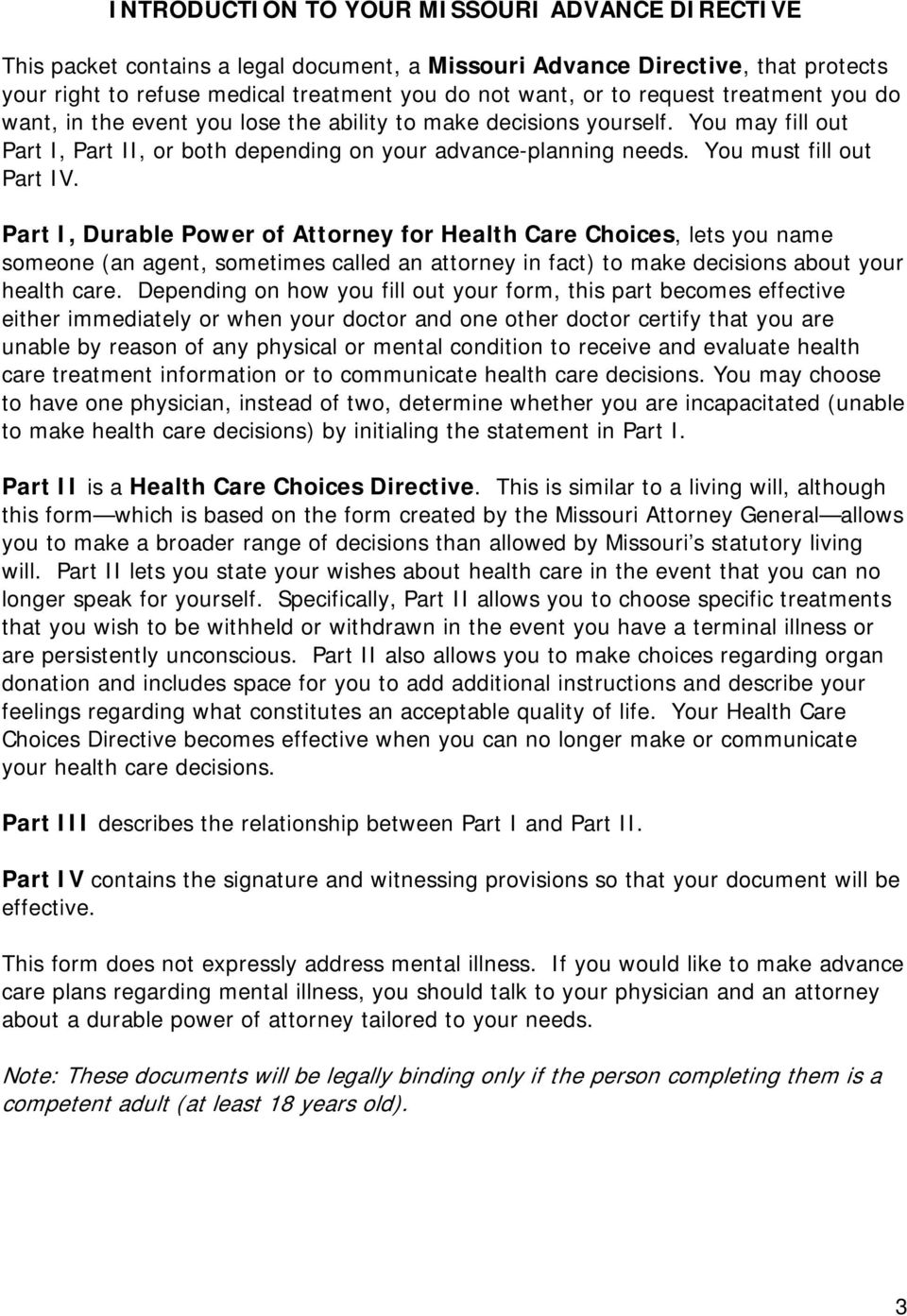 You must fill out Part IV. Part I, Durable Power of Attorney for Health Care Choices, lets you name someone (an agent, sometimes called an attorney in fact) to make decisions about your health care.