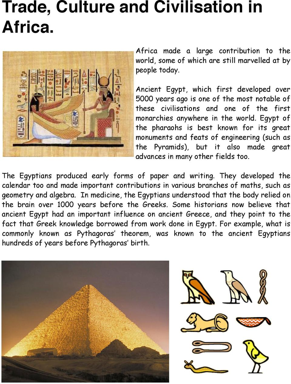 Egypt of the pharaohs is best known for its great monuments and feats of engineering (such as the Pyramids), but it also made great advances in many other fields too.