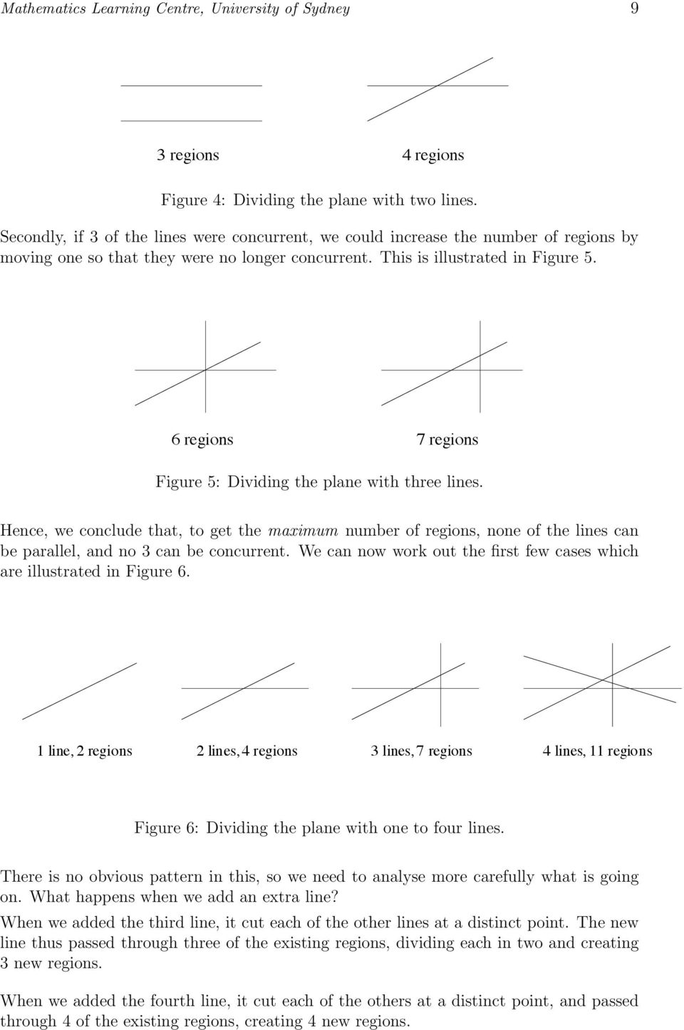 6 regions 7 regions Figure 5: Dividing the plane with three lines. Hence, we conclude that, to get the maximum number of regions, none of the lines can be parallel, and no can be concurrent.