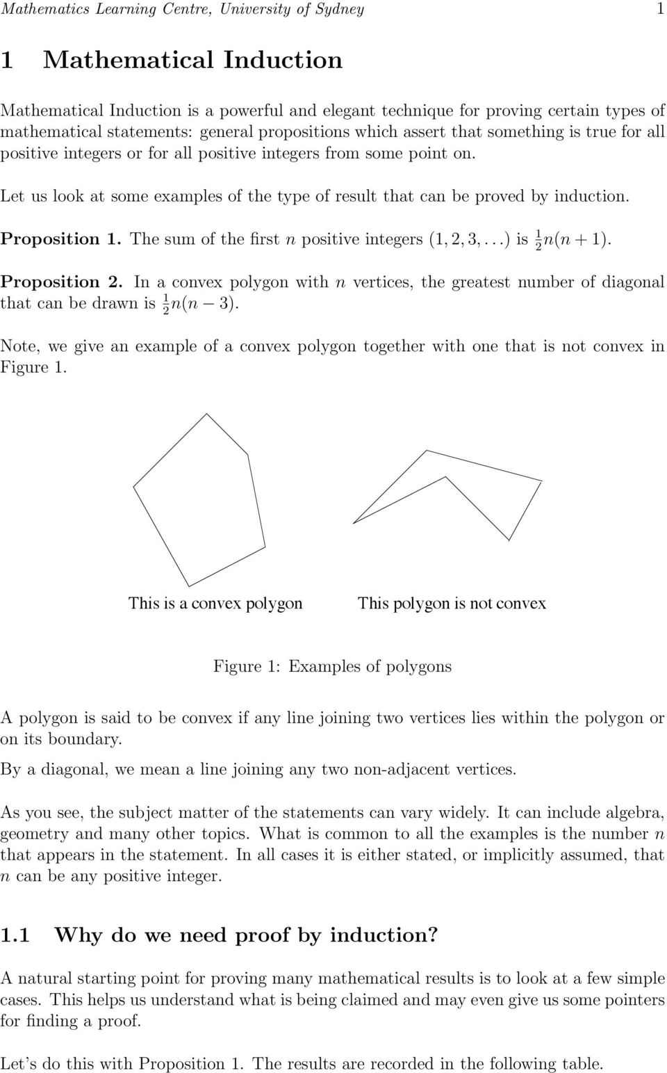 Let us look at some examples of the type of result that can be proved by induction. Proposition 1. The sum of the first n positive integers (1,,,...)is 1 n(n + 1). Proposition. In a convex polygon with n vertices, the greatest number of diagonal that can be drawn is 1 n(n ).