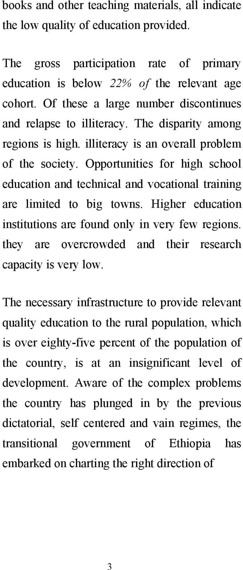 Opportunities for high school education and technical and vocational training are limited to big towns. Higher education institutions are found only in very few regions.