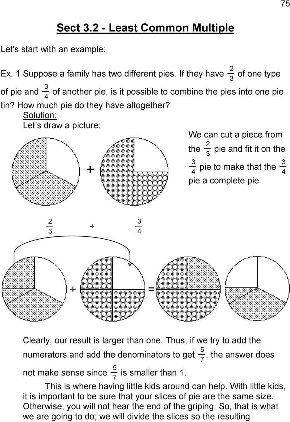 Let s draw a picture: We can cut a piece from + the 2 3 3 pie and fit it on the 4 pie to make that the 3 4 pie a complete pie. 2 3 + 3 4 + = Clearly, our result is larger than one.