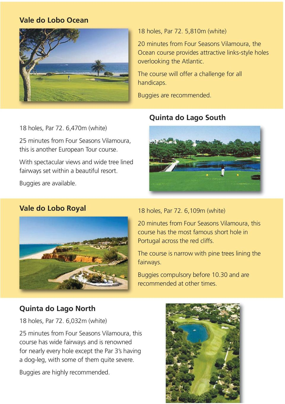 6,470m (white) Quinta do Lago South 25 minutes from Four Seasons Vilamoura, this is another European Tour course. With spectacular views and wide tree lined fairways set within a beautiful resort.