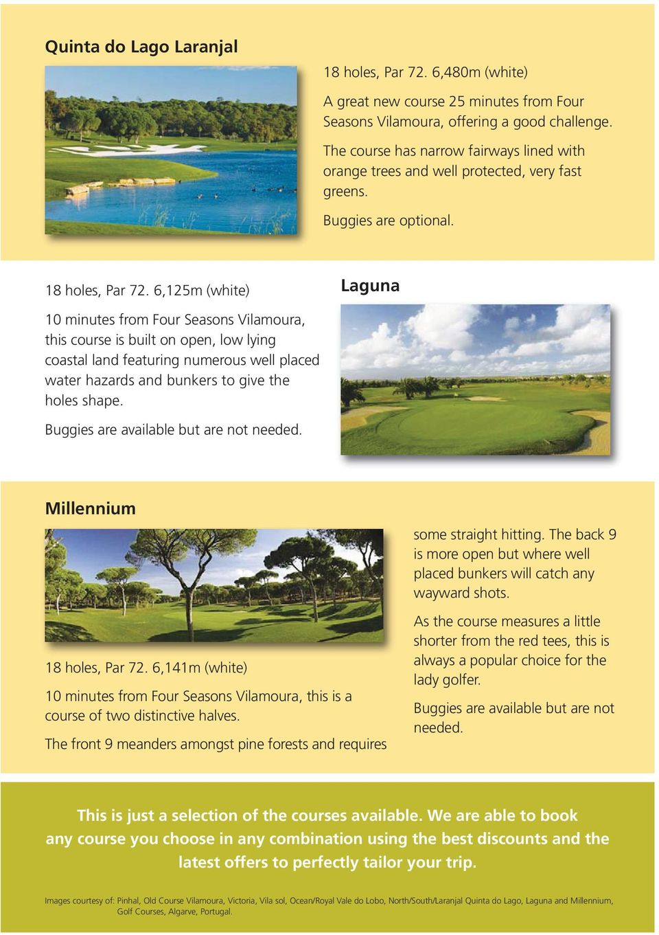 6,125m (white) Laguna 10 minutes from Four Seasons Vilamoura, this course is built on open, low lying coastal land featuring numerous well placed water hazards and bunkers to give the holes shape.