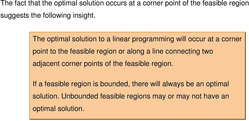 The optimal solution to a linear programming will occur at a corner point to the feasible region or along a