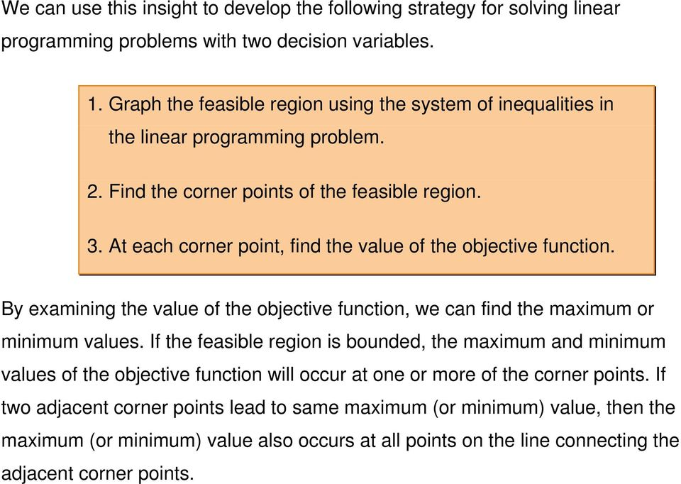 At each corner point, find the value of the objective function. By examining the value of the objective function, we can find the maximum or minimum values.