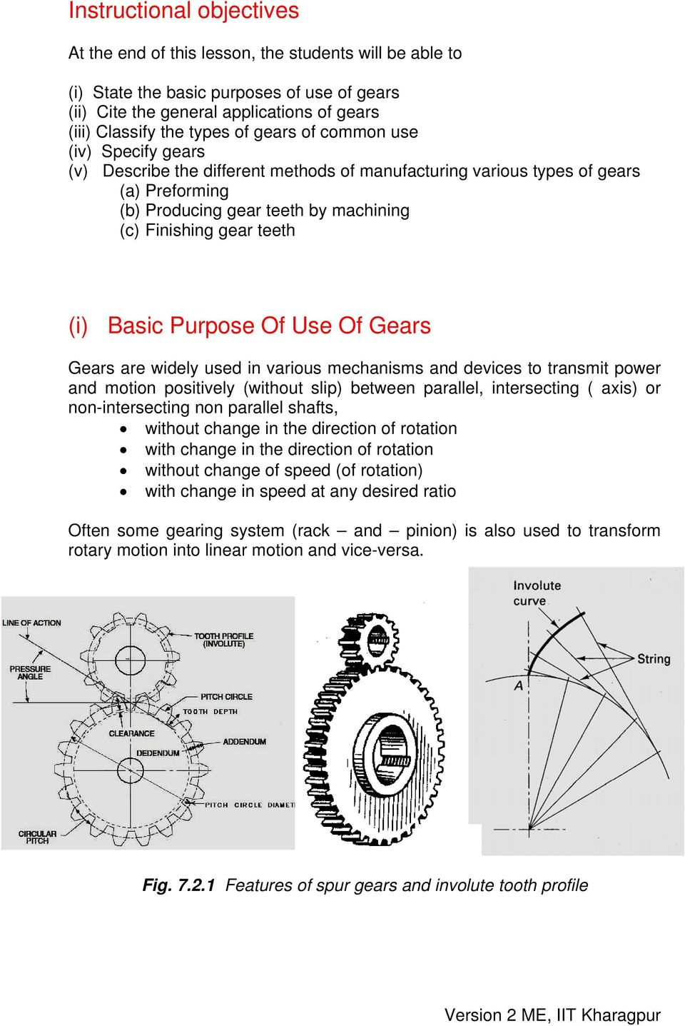 Basic Purpose Of Use Of Gears Gears are widely used in various mechanisms and devices to transmit power and motion positively (without slip) between parallel, intersecting ( axis) or non-intersecting