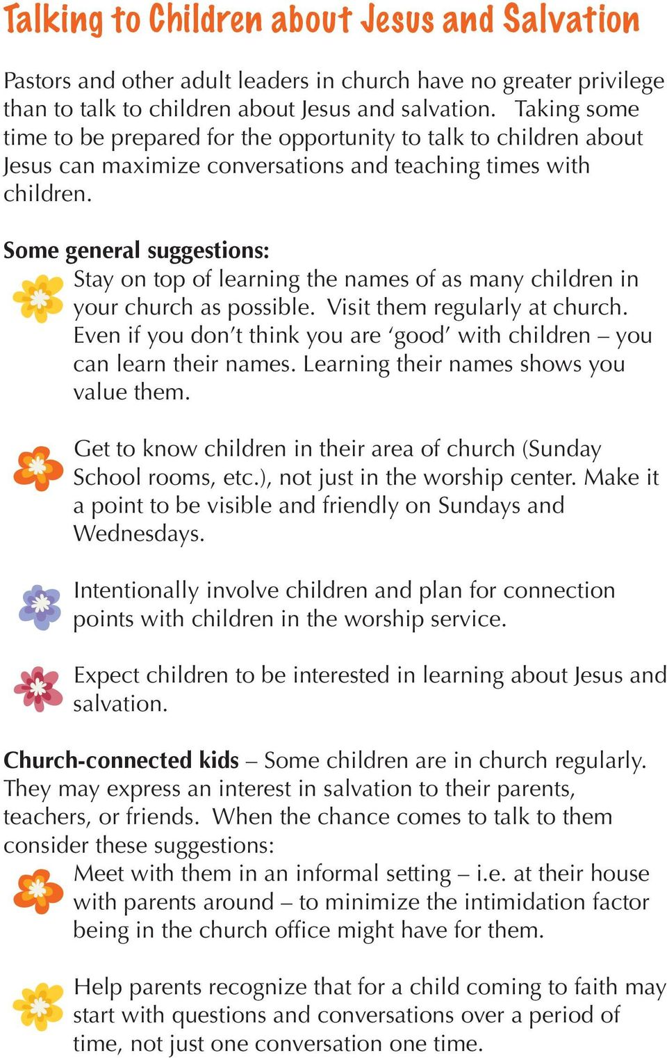 Some general suggestions: Stay on top of learning the names of as many children in your church as possible. Visit them regularly at church.