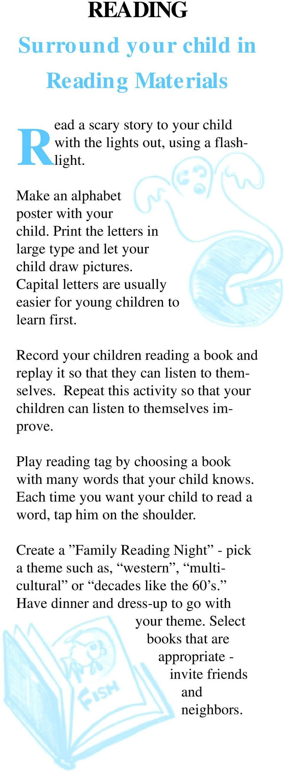 Record your children reading a book and replay it so that they can listen to themselves. Repeat this activity so that your children can listen to themselves improve.