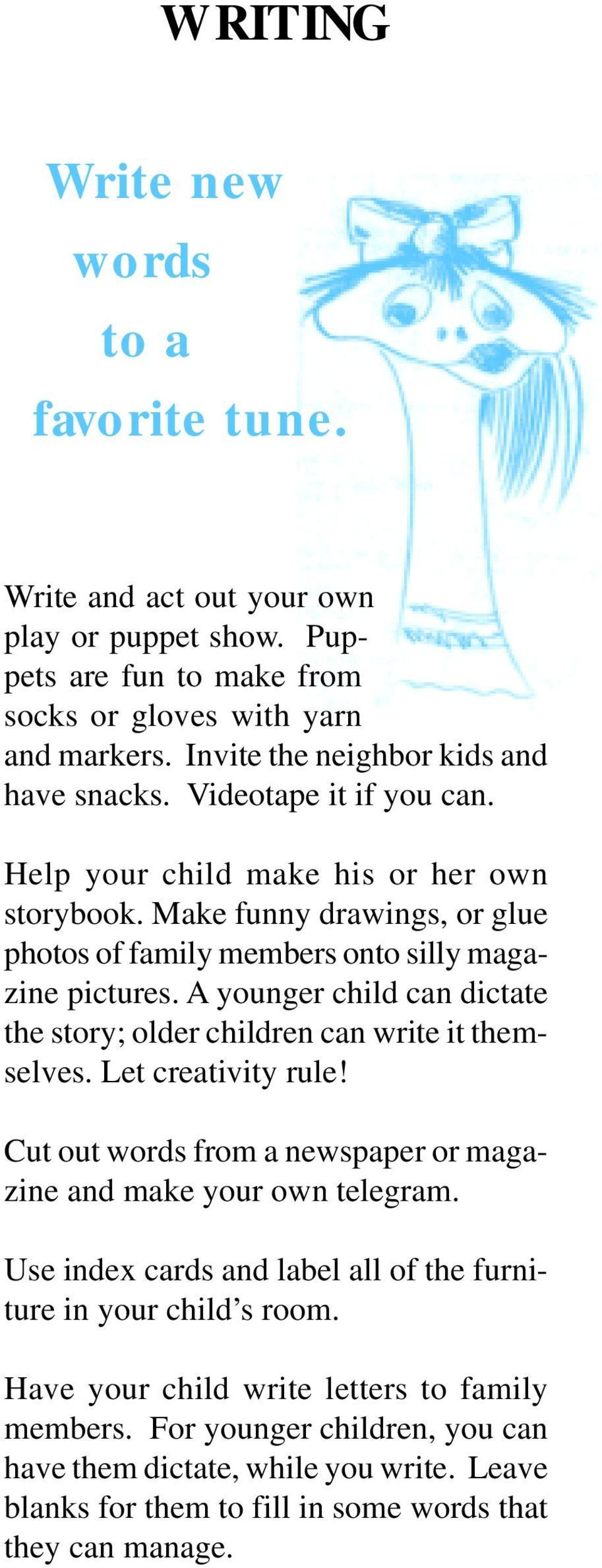 Make funny drawings, or glue photos of family members onto silly magazine pictures. A younger child can dictate the story; older children can write it themselves. Let creativity rule!