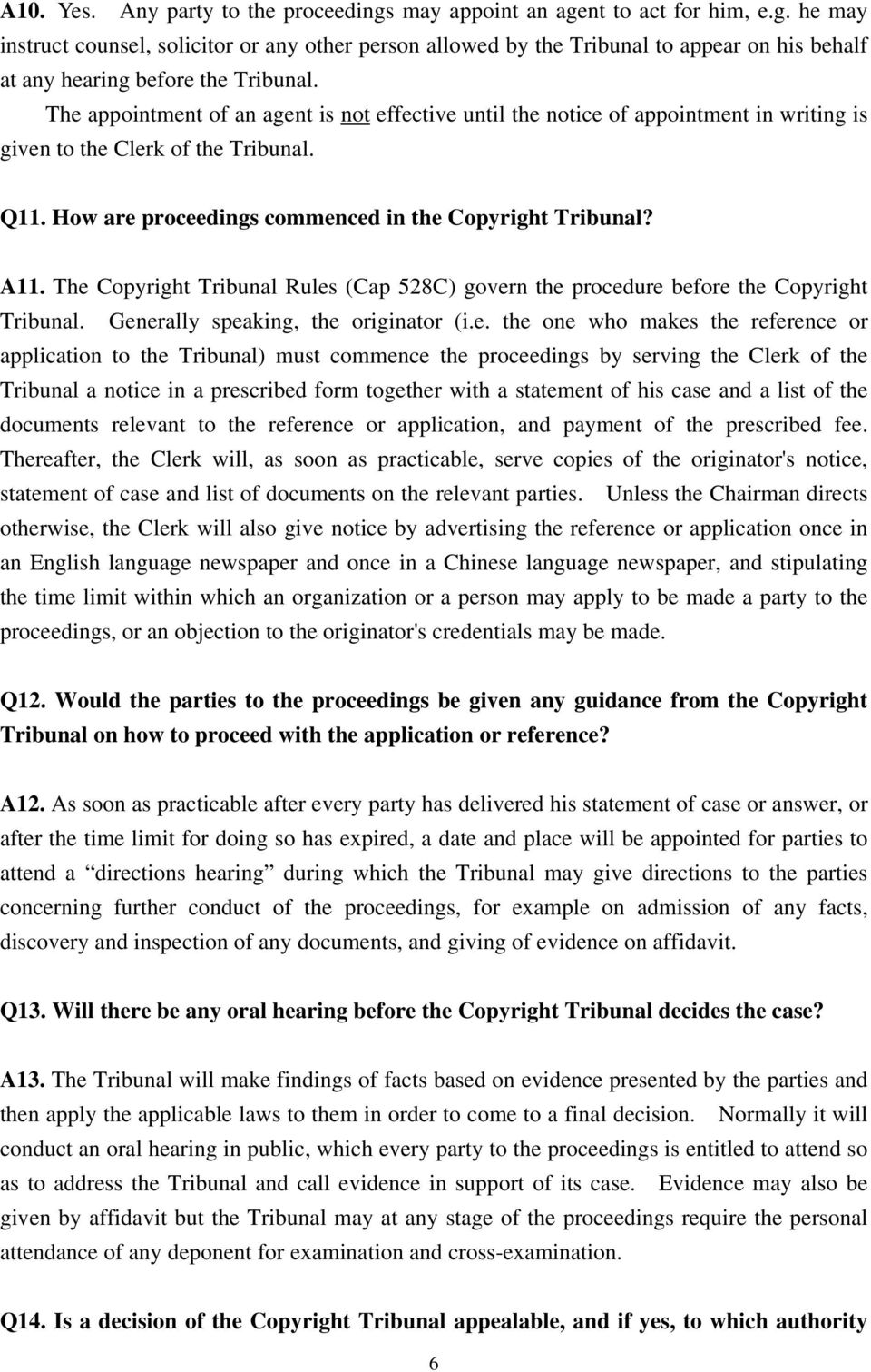 The Copyright Tribunal Rules (Cap 528C) govern the procedure before the Copyright Tribunal. Generally speaking, the originator (i.e. the one who makes the reference or application to the Tribunal)