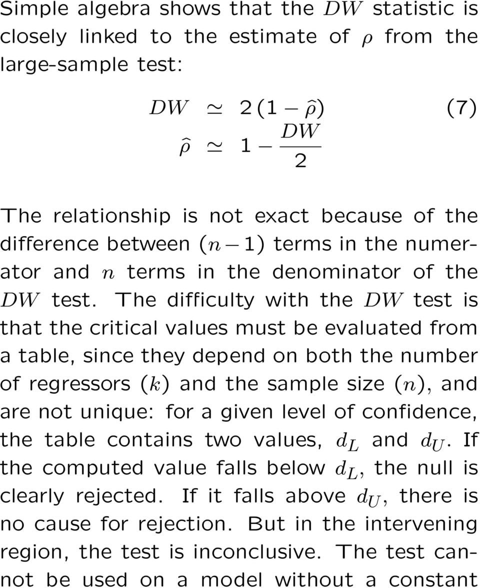 The difficulty with the DW test is that the critical values must be evaluated from a table, since they depend on both the number of regressors (k) and the sample size (n), and are not unique: