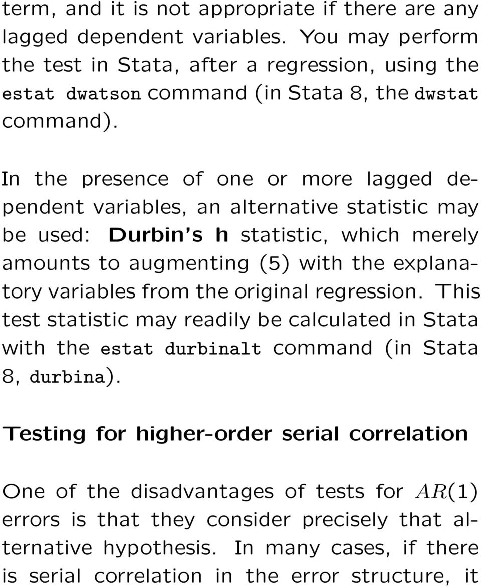 In the presence of one or more lagged dependent variables, an alternative statistic may be used: Durbin s h statistic, which merely amounts to augmenting (5) with the explanatory variables